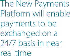 The New Payments Platform will enable payments to be exchanged on a 24/7 basis in near real time
