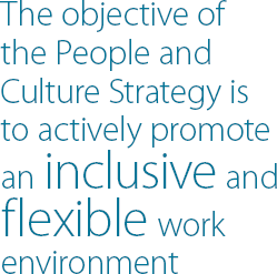 The objective of the People and Culture Strategy is to actively promote an inclusive and flexible work environment