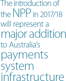 The introduction of the NPP in 2017/18 will represent a major addition to Australia's payments system infrastructure