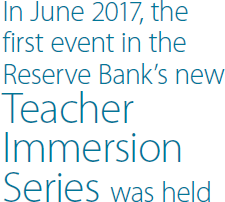 In June 2017, the first event in the Reserve Bank's new Teacher Immersion Series was held