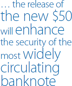 … the release of the new $50 will enhance the security of the most widely circulating banknote