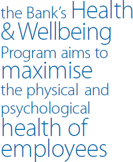 the Bank's Health & Wellbeing Program aims to maximise the physical and psychological health of employees