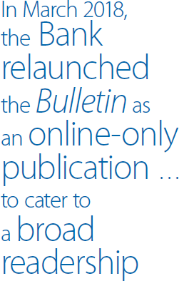 In March 2018, the Bank relaunched the <em>Bulletin</em> as an online-only publication … to cater to a broad readership
